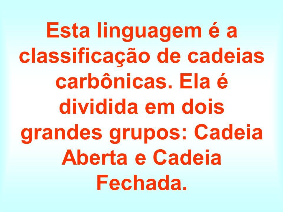 Esta linguagem é a classificação de cadeias carbônicas. Ela é dividida em dois grandes grupos: Cadeia Aberta e Cadeia Fechada.