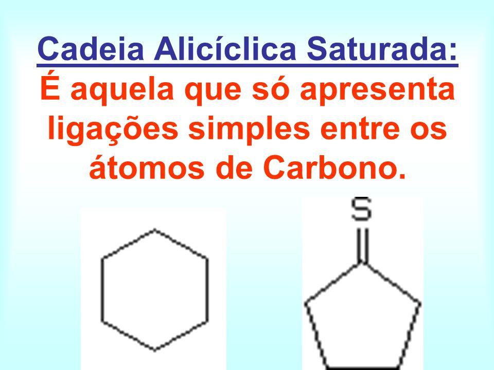 Cadeia Alicíclica Saturada: É aquela que só apresenta ligações simples entre os átomos de Carbono.