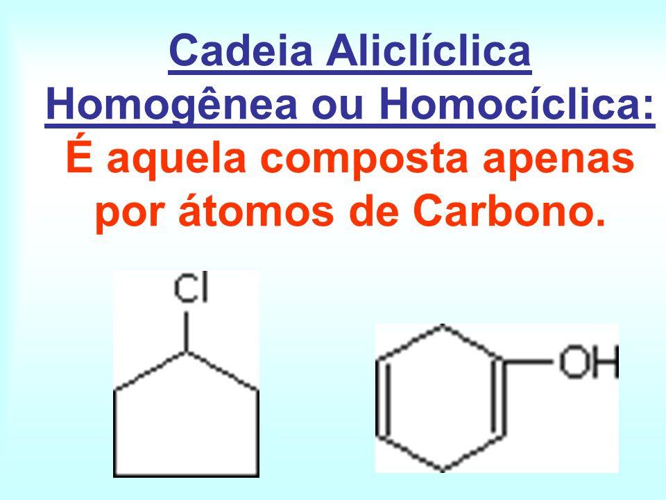 Cadeia Aliclíclica Homogênea ou Homocíclica: É aquela composta apenas por átomos de Carbono.