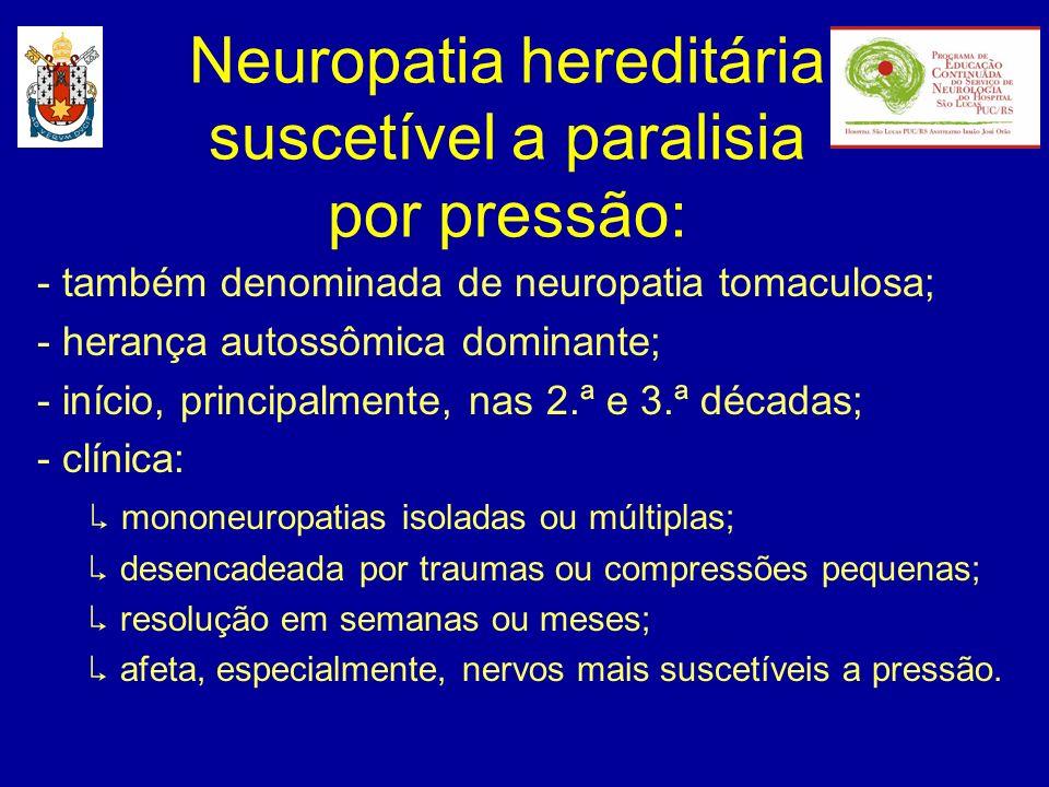 Neuropatia hereditária suscetível a paralisia por pressão: - também denominada de neuropatia tomaculosa; - herança autossômica dominante; - início, pr