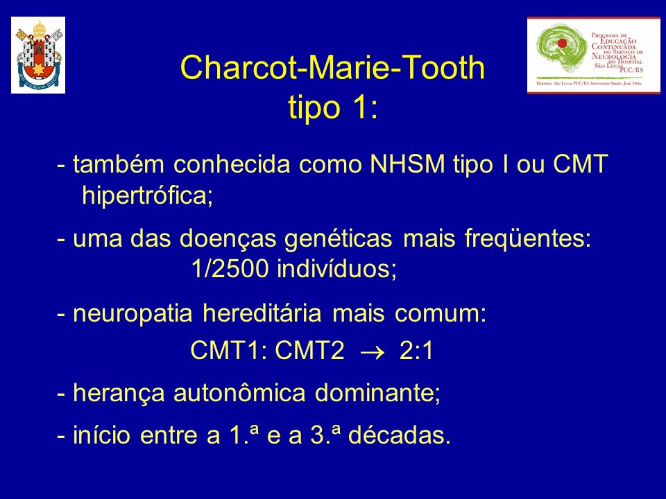 Charcot-Marie-Tooth tipo 1: - também conhecida como NHSM tipo I ou CMT hipertrófica; - uma das doenças genéticas mais freqüentes: 1/2500 indivíduos; -
