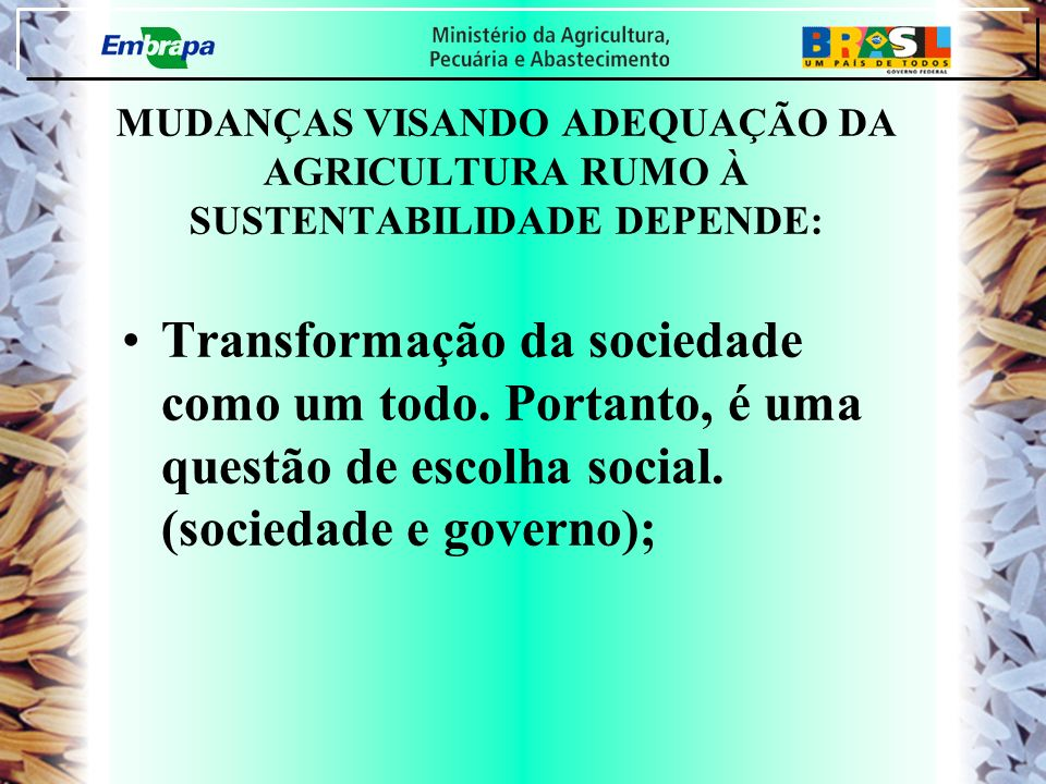 MUDANÇAS VISANDO ADEQUAÇÃO DA AGRICULTURA RUMO À SUSTENTABILIDADE DEPENDE: Transformação da sociedade como um todo. Portanto, é uma questão de escolha
