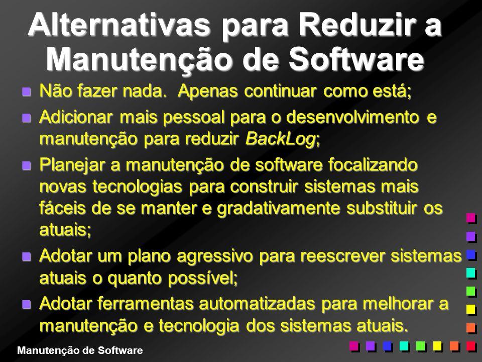 Alternativas para Reduzir a Manutenção de Software n Não fazer nada. Apenas continuar como está; n Adicionar mais pessoal para o desenvolvimento e man