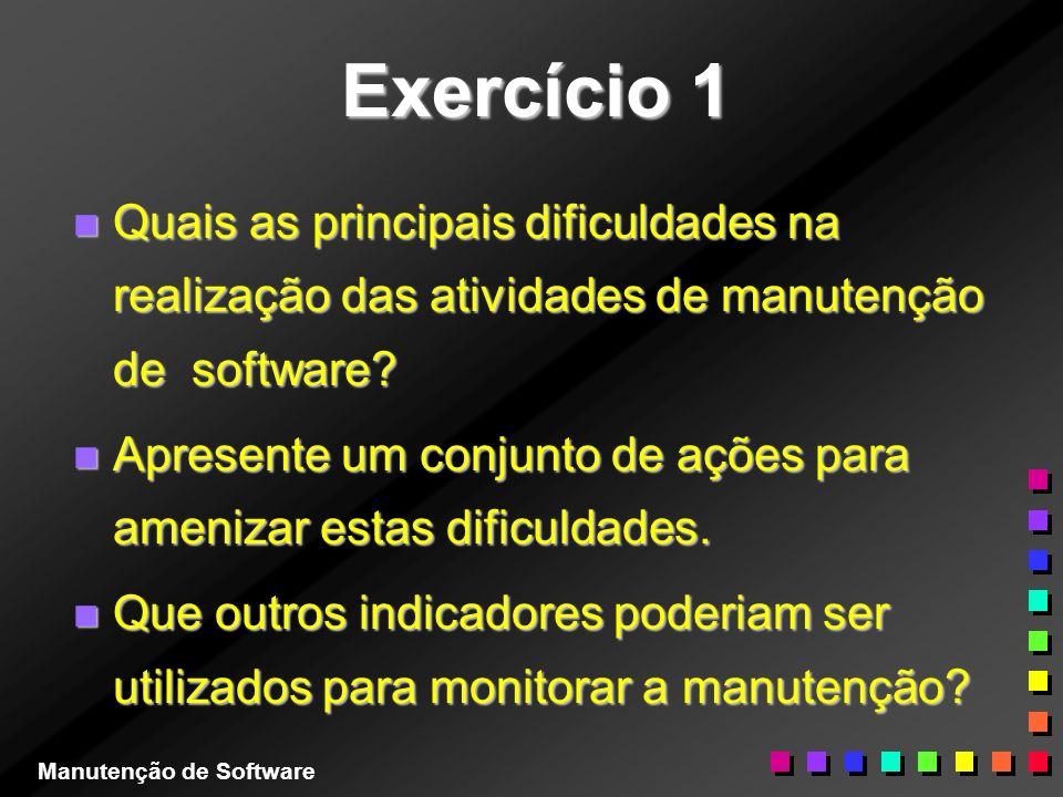 Exercício 1 n Quais as principais dificuldades na realização das atividades de manutenção de software? n Apresente um conjunto de ações para amenizar