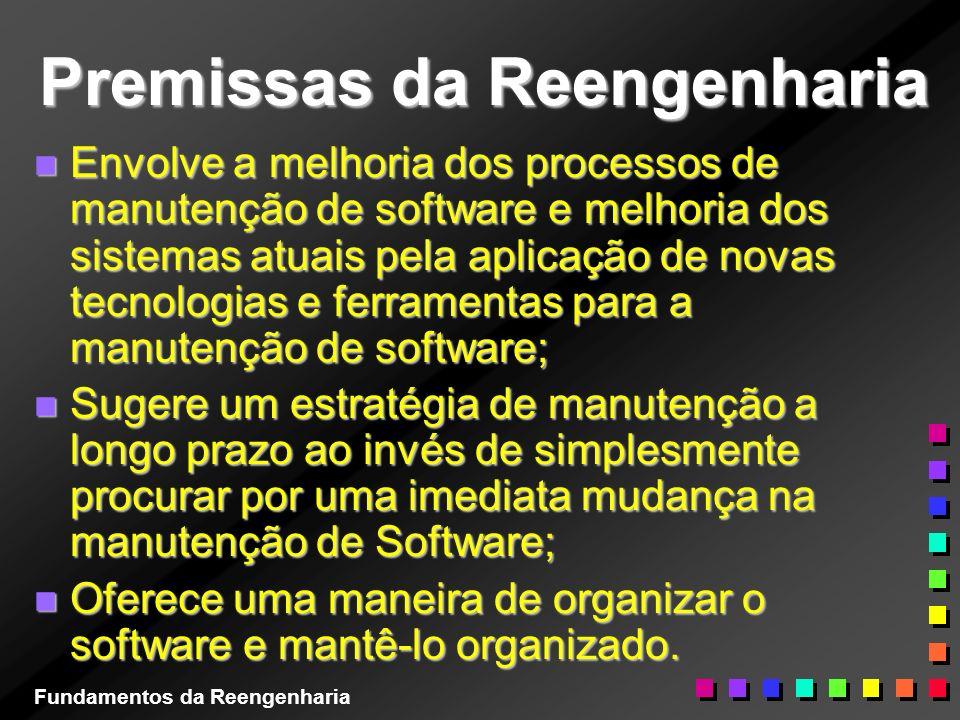 Premissas da Reengenharia n Envolve a melhoria dos processos de manutenção de software e melhoria dos sistemas atuais pela aplicação de novas tecnolog