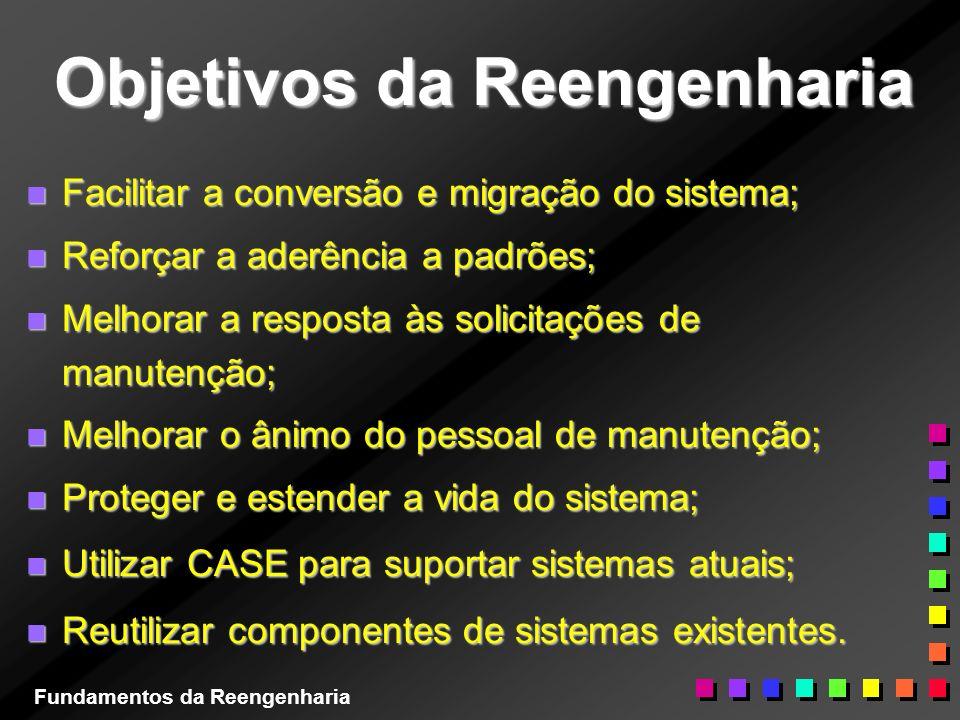 Objetivos da Reengenharia n Facilitar a conversão e migração do sistema; n Reforçar a aderência a padrões; n Melhorar a resposta às solicitações de ma