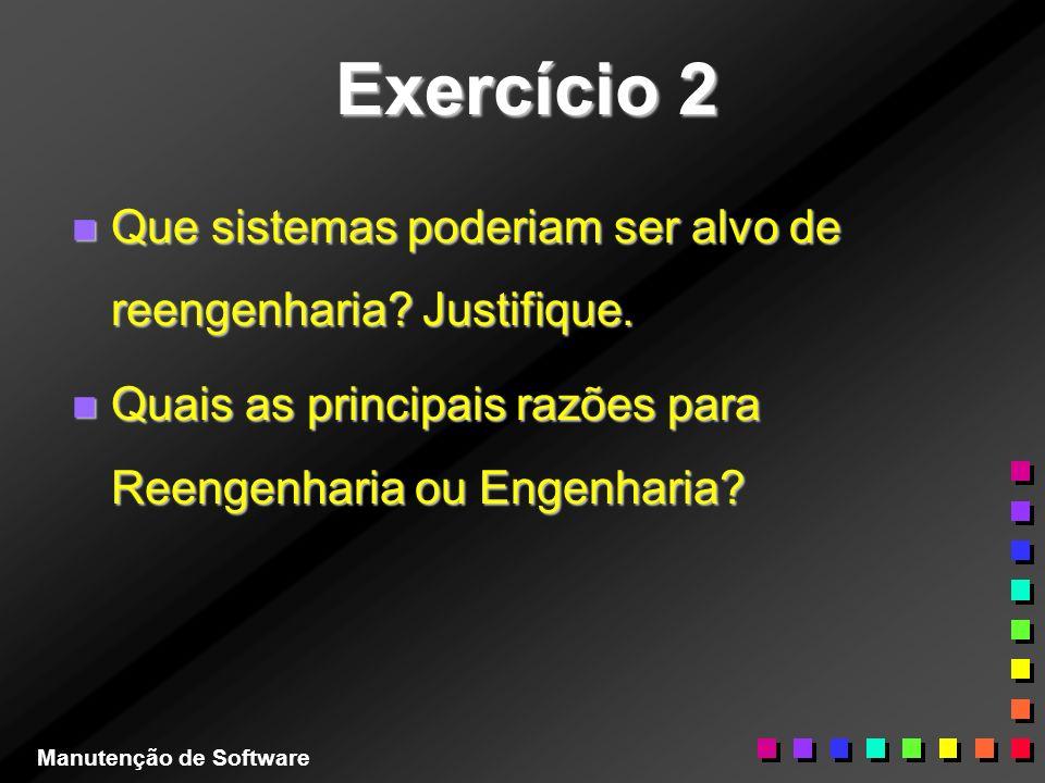 Exercício 2 n Que sistemas poderiam ser alvo de reengenharia? Justifique. n Quais as principais razões para Reengenharia ou Engenharia? Manutenção de
