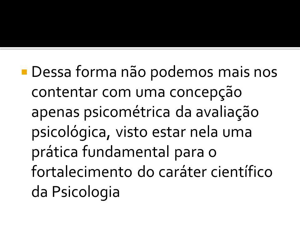 Dessa forma não podemos mais nos contentar com uma concepção apenas psicométrica da avaliação psicológica, visto estar nela uma prática fundamental pa