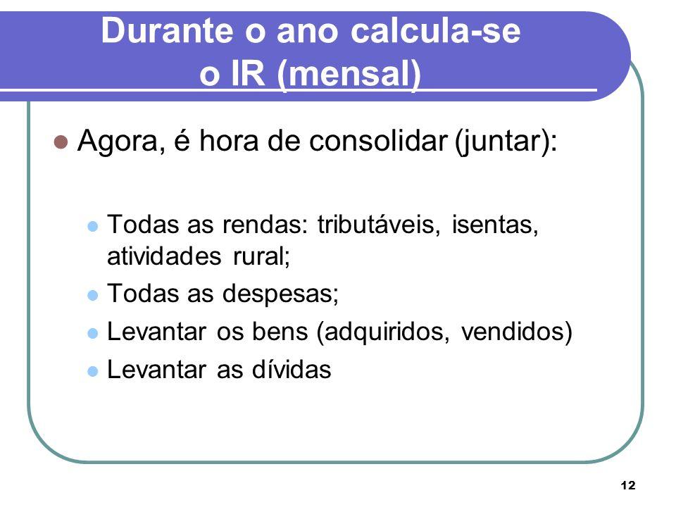 12 Durante o ano calcula-se o IR (mensal) Agora, é hora de consolidar (juntar): Todas as rendas: tributáveis, isentas, atividades rural; Todas as desp