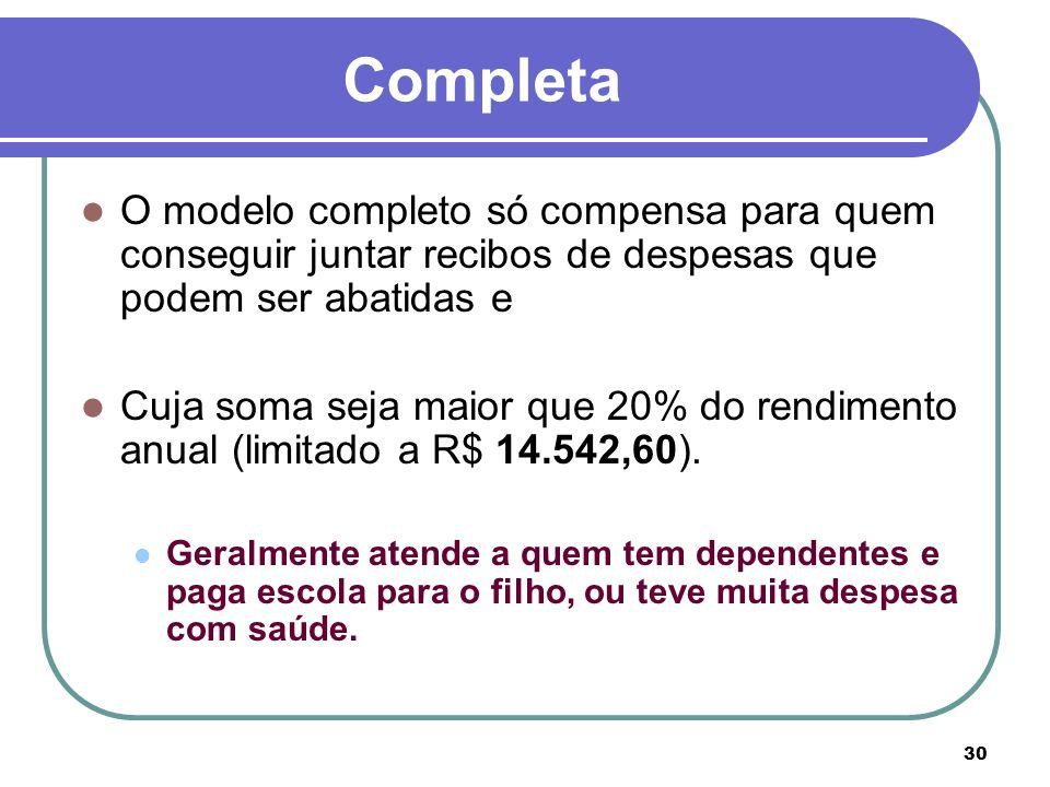 30 Completa O modelo completo só compensa para quem conseguir juntar recibos de despesas que podem ser abatidas e Cuja soma seja maior que 20% do rend