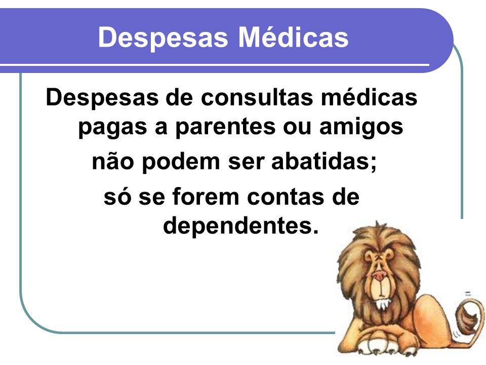 37 Despesas Médicas Despesas de consultas médicas pagas a parentes ou amigos não podem ser abatidas; só se forem contas de dependentes.