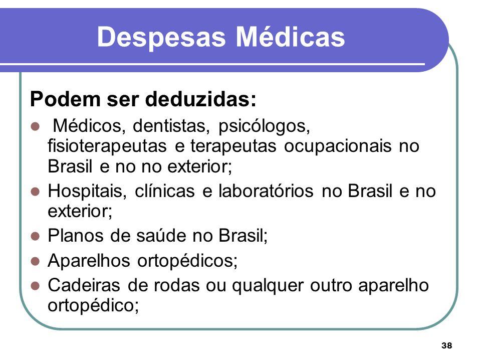 38 Despesas Médicas Podem ser deduzidas: Médicos, dentistas, psicólogos, fisioterapeutas e terapeutas ocupacionais no Brasil e no no exterior; Hospita