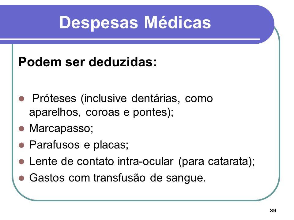 39 Despesas Médicas Podem ser deduzidas: Próteses (inclusive dentárias, como aparelhos, coroas e pontes); Marcapasso; Parafusos e placas; Lente de con