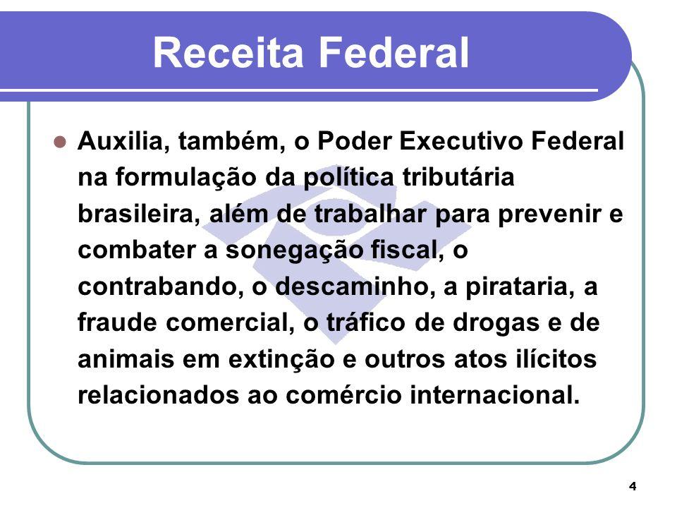 4 Receita Federal Auxilia, também, o Poder Executivo Federal na formulação da política tributária brasileira, além de trabalhar para prevenir e combat