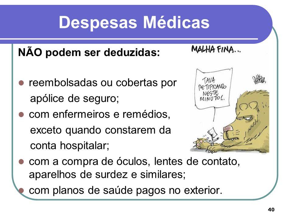 40 Despesas Médicas NÃO podem ser deduzidas: reembolsadas ou cobertas por apólice de seguro; com enfermeiros e remédios, exceto quando constarem da co