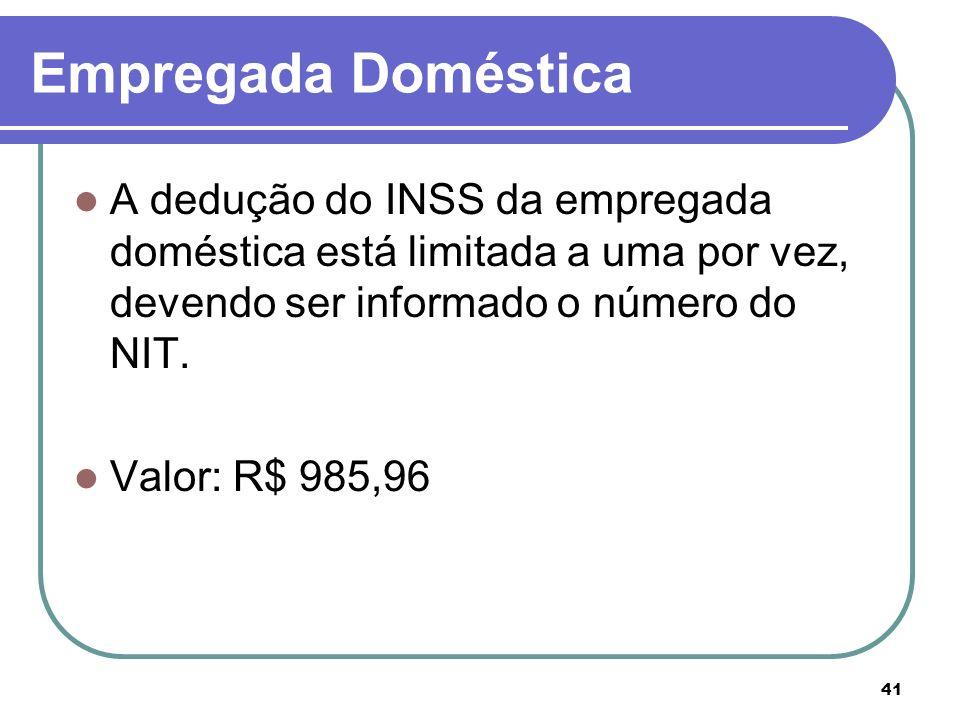 41 Empregada Doméstica A dedução do INSS da empregada doméstica está limitada a uma por vez, devendo ser informado o número do NIT. Valor: R$ 985,96