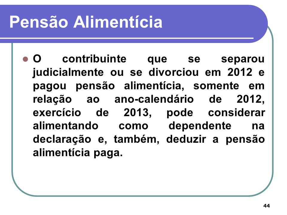 44 Pensão Alimentícia O contribuinte que se separou judicialmente ou se divorciou em 2012 e pagou pensão alimentícia, somente em relação ao ano-calend