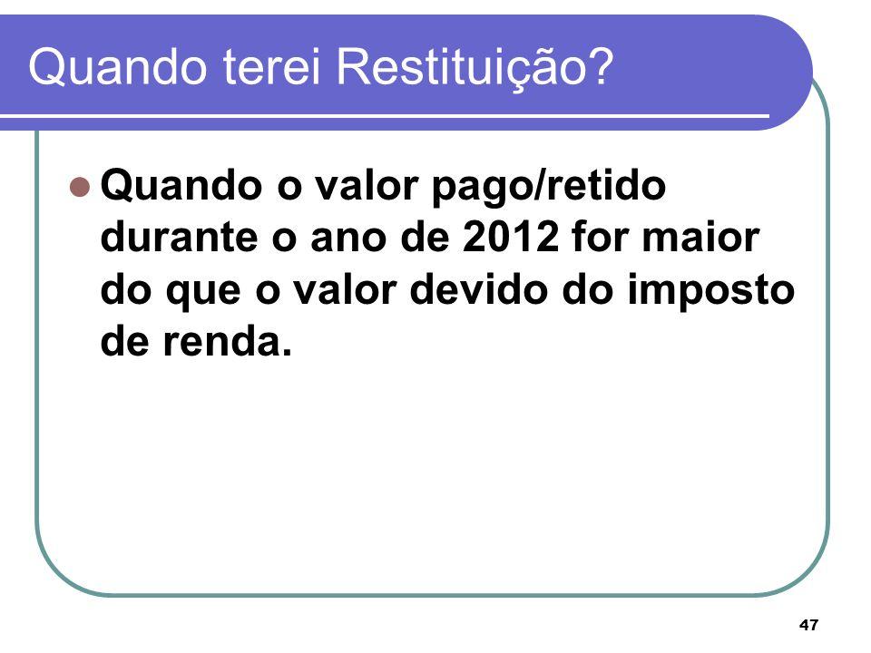 47 Quando terei Restituição? Quando o valor pago/retido durante o ano de 2012 for maior do que o valor devido do imposto de renda.