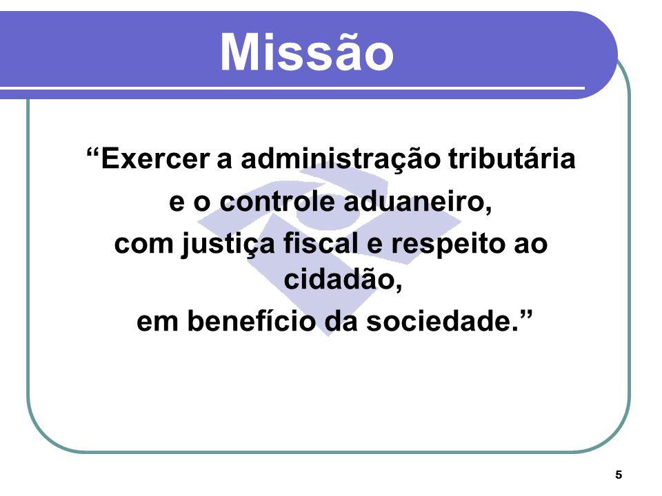 5 Missão Exercer a administração tributária e o controle aduaneiro, com justiça fiscal e respeito ao cidadão, em benefício da sociedade.
