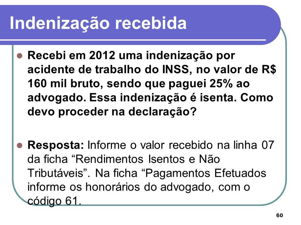 Indenização recebida Recebi em 2012 uma indenização por acidente de trabalho do INSS, no valor de R$ 160 mil bruto, sendo que paguei 25% ao advogado.