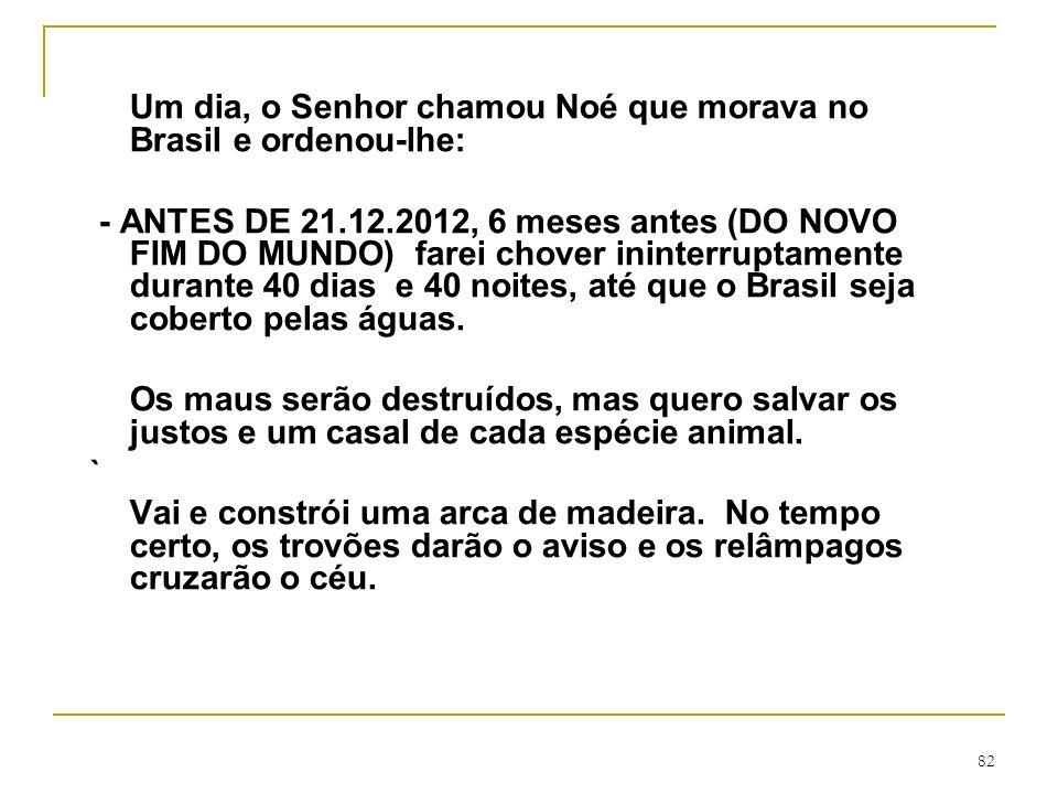 82 Um dia, o Senhor chamou Noé que morava no Brasil e ordenou-lhe: - ANTES DE 21.12.2012, 6 meses antes (DO NOVO FIM DO MUNDO) farei chover ininterrup