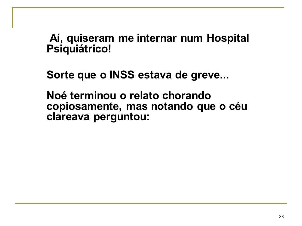 88 Aí, quiseram me internar num Hospital Psiquiátrico! Sorte que o INSS estava de greve... Noé terminou o relato chorando copiosamente, mas notando qu