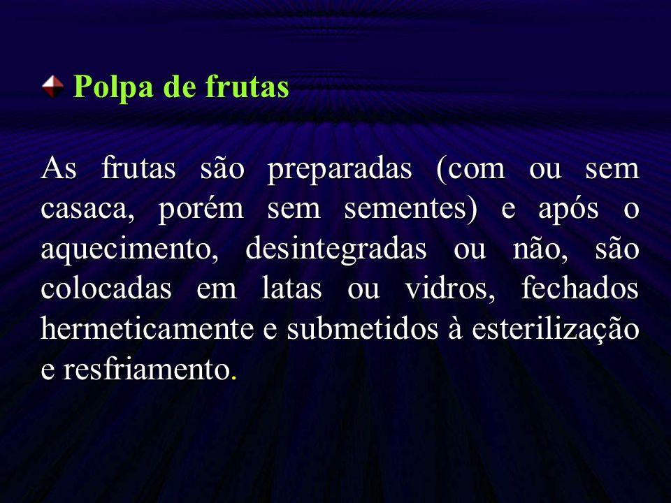 Polpa de frutas Polpa de frutas As frutas são preparadas (com ou sem casaca, porém sem sementes) e após o aquecimento, desintegradas ou não, são coloc