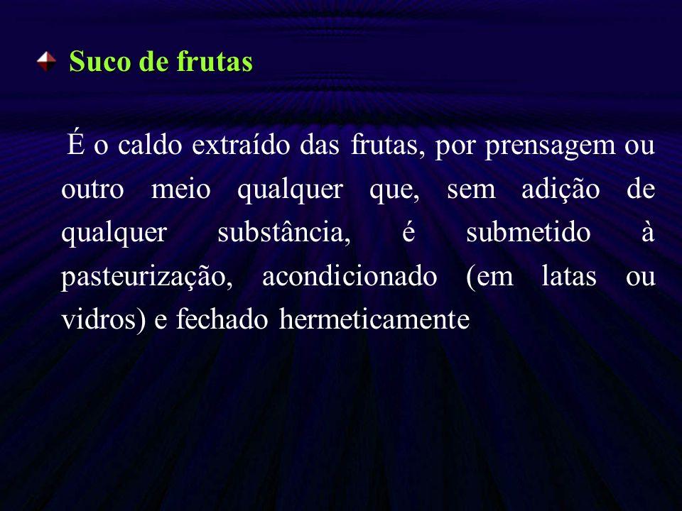 Suco de frutas É o caldo extraído das frutas, por prensagem ou outro meio qualquer que, sem adição de qualquer substância, é submetido à pasteurização