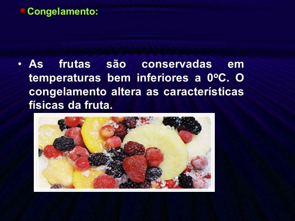 As frutas são conservadas em temperaturas bem inferiores a 0 o C. O congelamento altera as características físicas da fruta. Congelamento:
