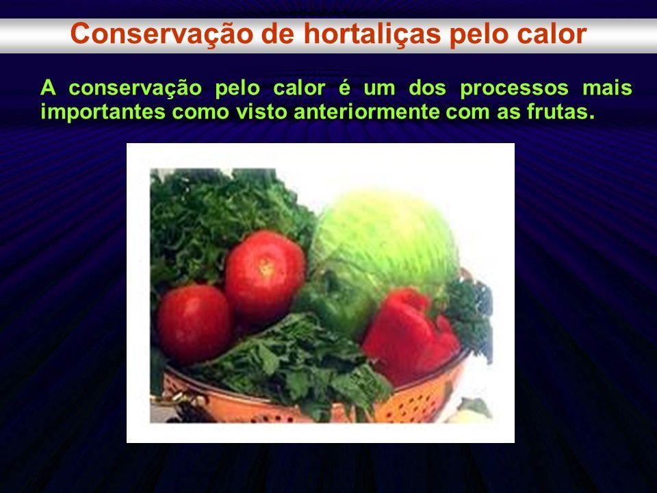 Conservação de hortaliças pelo calor A conservação pelo calor é um dos processos mais importantes como visto anteriormente com as frutas.
