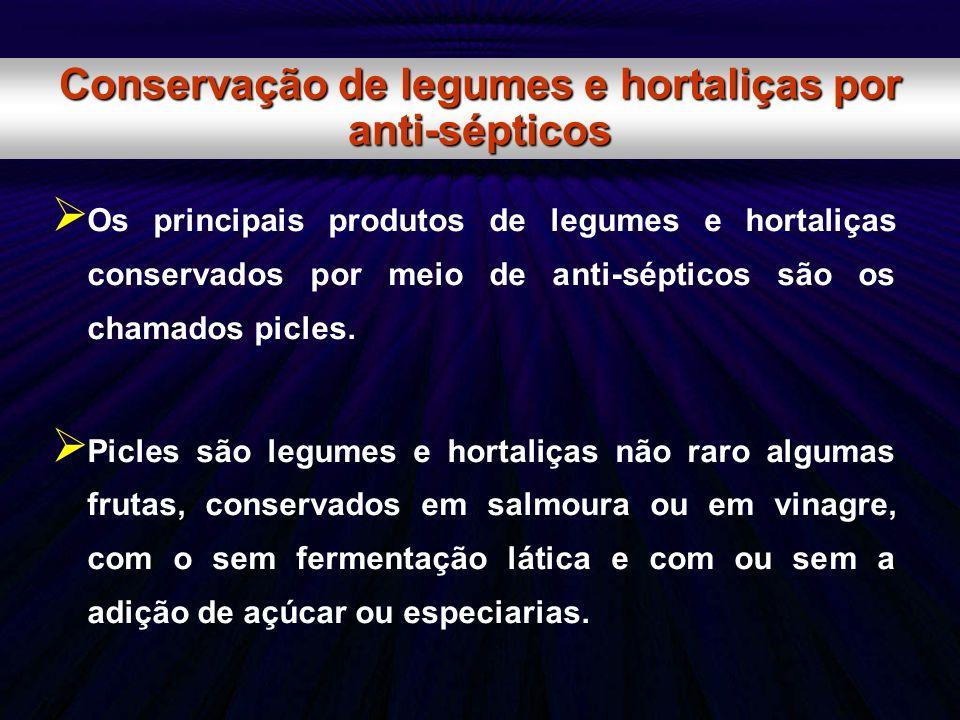 Os principais produtos de legumes e hortaliças conservados por meio de anti-sépticos são os chamados picles. Picles são legumes e hortaliças não raro