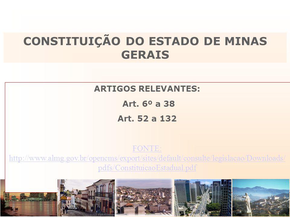 ARTIGOS RELEVANTES: Art. 6º a 38 Art. 52 a 132 FONTE: http://www.almg.gov.br/opencms/export/sites/default/consulte/legislacao/Downloads/ pdfs/Constitu