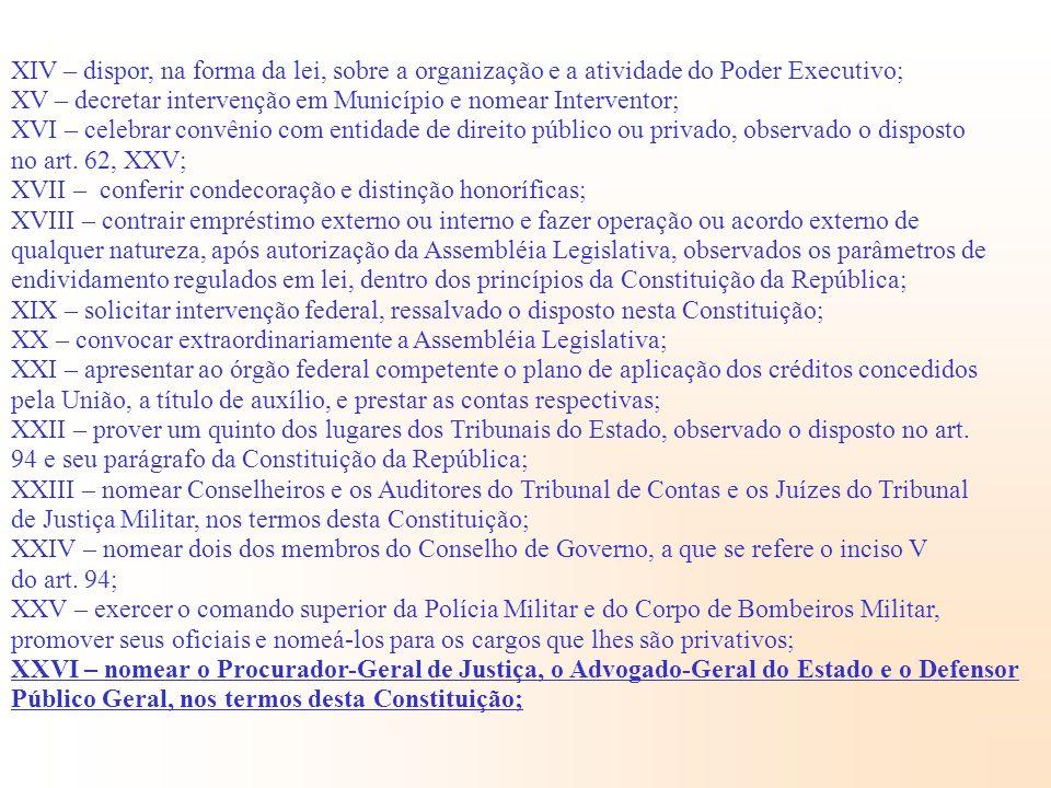 XIV – dispor, na forma da lei, sobre a organização e a atividade do Poder Executivo; XV – decretar intervenção em Município e nomear Interventor; XVI