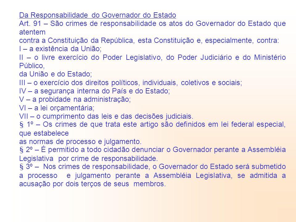 Da Responsabilidade do Governador do Estado Art. 91 – São crimes de responsabilidade os atos do Governador do Estado que atentem contra a Constituição