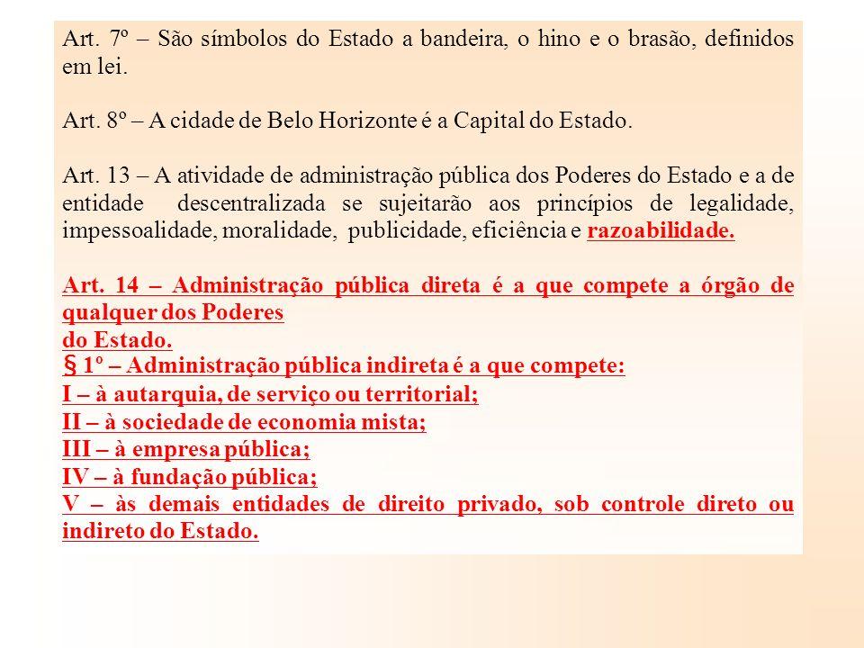 Art. 7º – São símbolos do Estado a bandeira, o hino e o brasão, definidos em lei. Art. 8º – A cidade de Belo Horizonte é a Capital do Estado. Art. 13