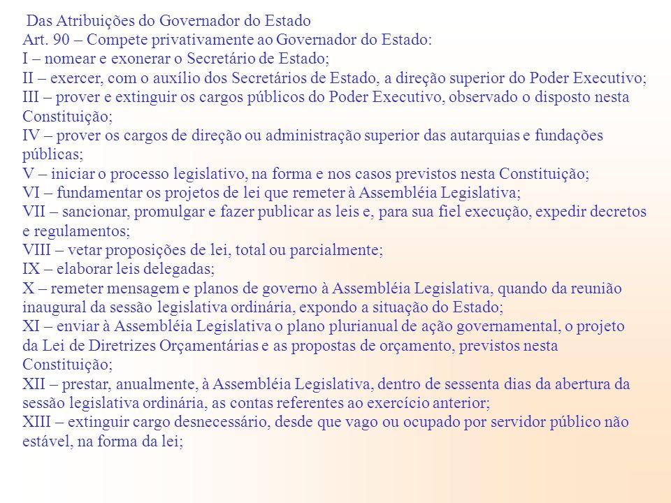 Das Atribuições do Governador do Estado Art. 90 – Compete privativamente ao Governador do Estado: I – nomear e exonerar o Secretário de Estado; II – e