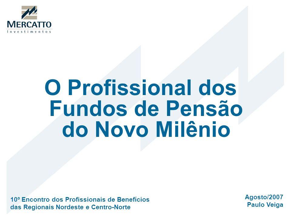 O Profissional dos Fundos de Pensão do Novo Milênio Agosto/2007 Paulo Veiga 10º Encontro dos Profissionais de Benefícios das Regionais Nordeste e Cent
