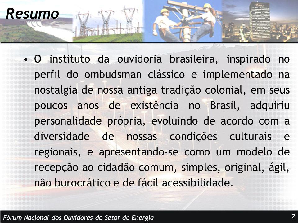 Fórum Nacional dos Ouvidores do Setor de Energia 2 Resumo O instituto da ouvidoria brasileira, inspirado no perfil do ombudsman clássico e implementado na nostalgia de nossa antiga tradição colonial, em seus poucos anos de existência no Brasil, adquiriu personalidade própria, evoluindo de acordo com a diversidade de nossas condições culturais e regionais, e apresentando-se como um modelo de recepção ao cidadão comum, simples, original, ágil, não burocrático e de fácil acessibilidade.