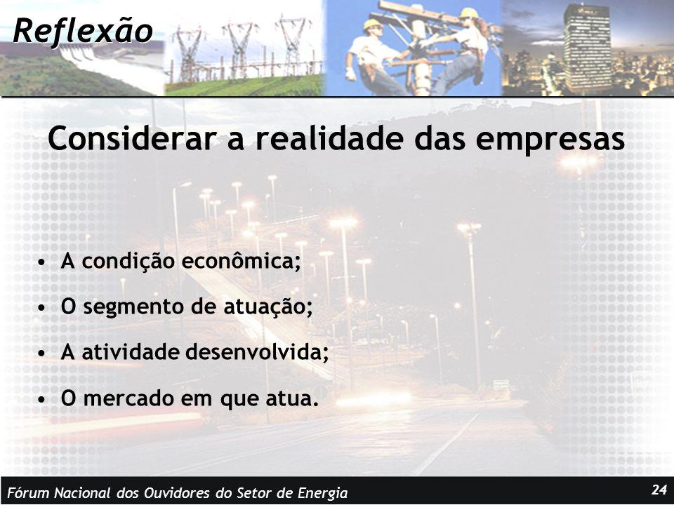 Fórum Nacional dos Ouvidores do Setor de Energia 24 Reflexão Considerar a realidade das empresas A condição econômica; O segmento de atuação; A atividade desenvolvida; O mercado em que atua.