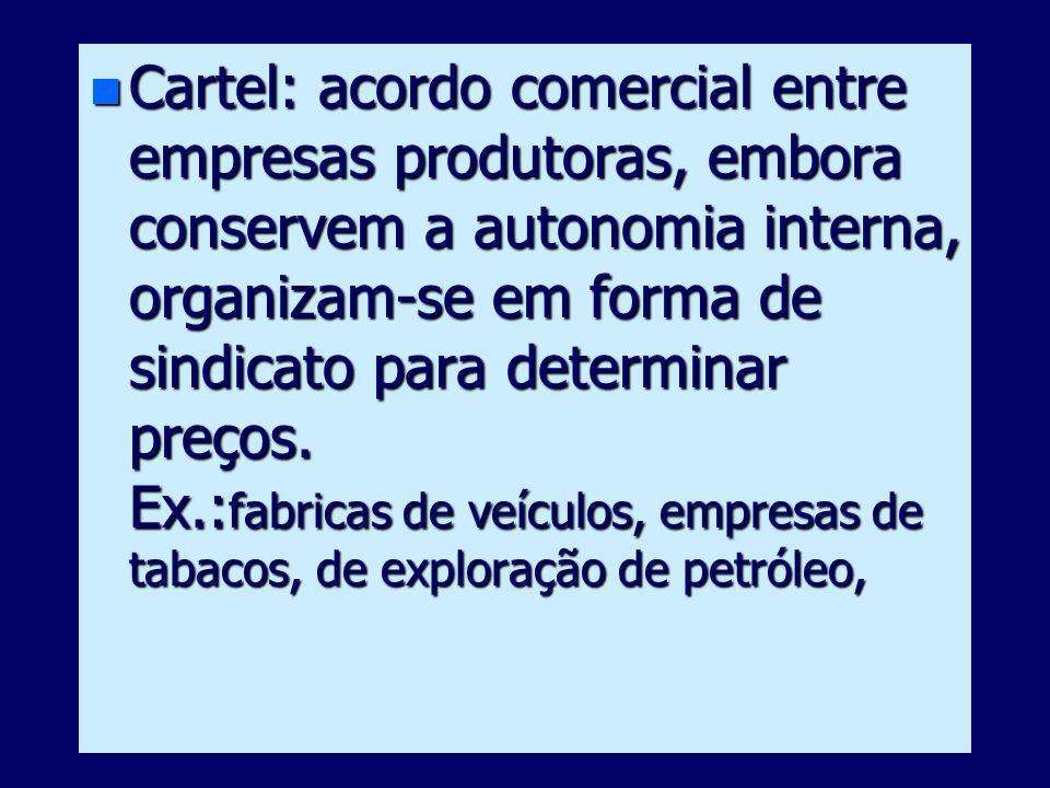 n Cartel: acordo comercial entre empresas produtoras, embora conservem a autonomia interna, organizam-se em forma de sindicato para determinar preços.