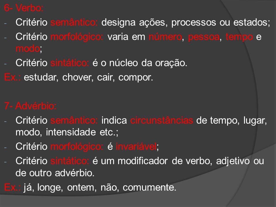 6- Verbo: - Critério semântico: designa ações, processos ou estados; - Critério morfológico: varia em número, pessoa, tempo e modo; - Critério sintáti