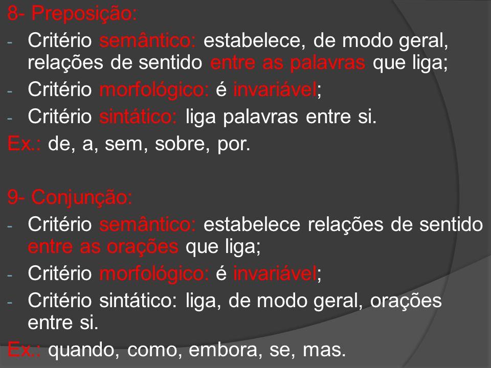 8- Preposição: - Critério semântico: estabelece, de modo geral, relações de sentido entre as palavras que liga; - Critério morfológico: é invariável;