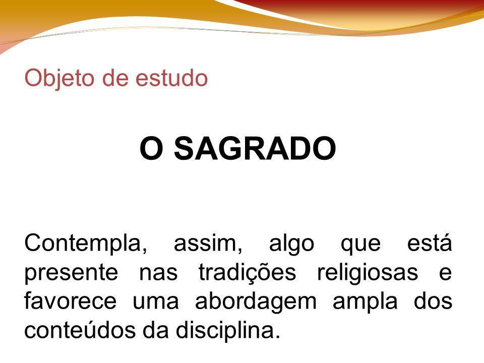 Objeto de estudo O SAGRADO Contempla, assim, algo que está presente nas tradições religiosas e favorece uma abordagem ampla dos conteúdos da disciplina.