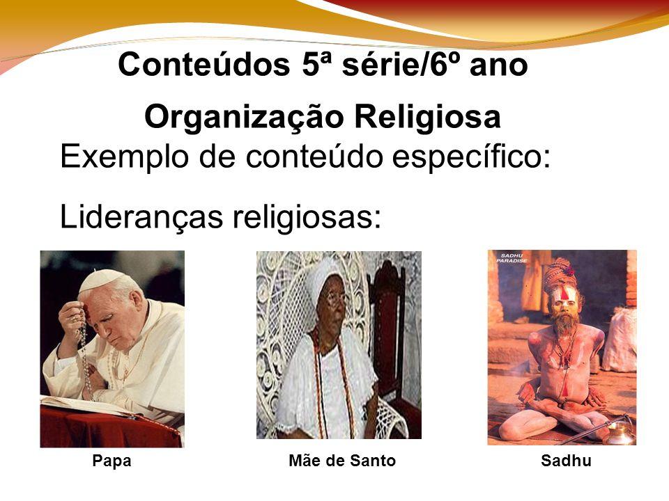 Conteúdos 5ª série/6º ano Organização Religiosa Exemplo de conteúdo específico: Lideranças religiosas: PapaSadhuMãe de Santo
