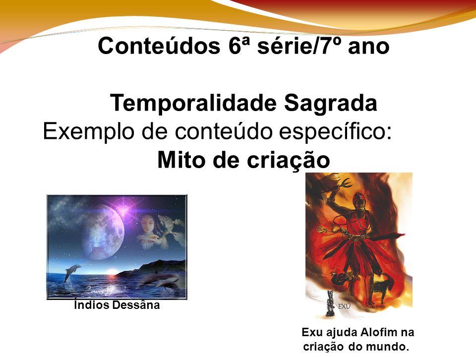 Conteúdos 6ª série/7º ano Temporalidade Sagrada Exemplo de conteúdo específico: Mito de criação Índios Dessâna Exu ajuda Alofim na criação do mundo.