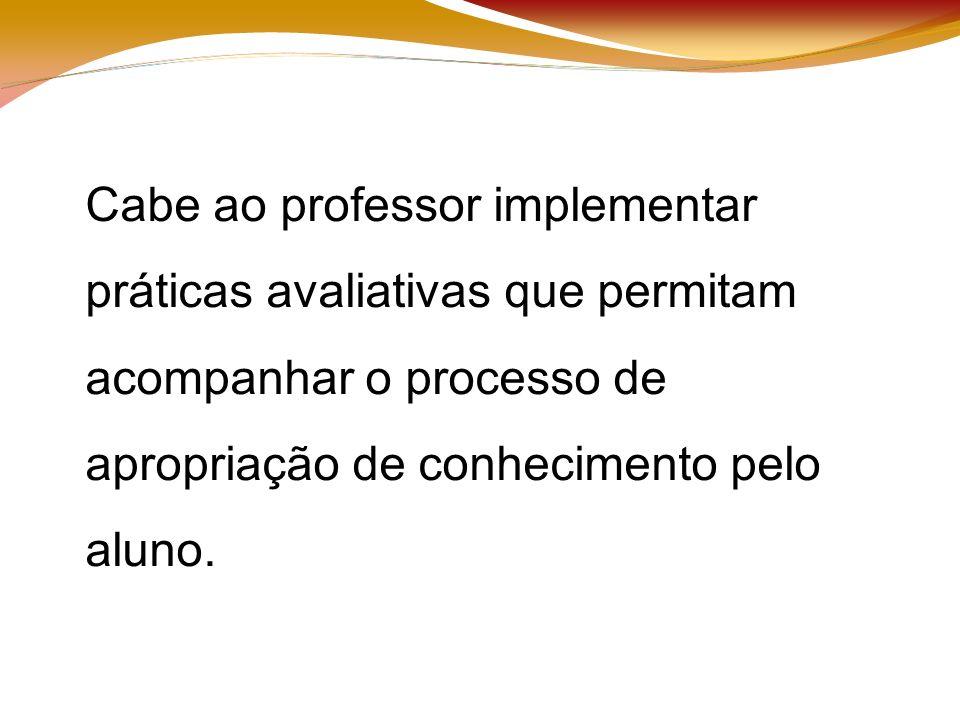 Cabe ao professor implementar práticas avaliativas que permitam acompanhar o processo de apropriação de conhecimento pelo aluno.