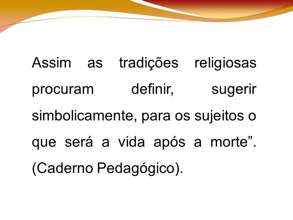 Assim as tradições religiosas procuram definir, sugerir simbolicamente, para os sujeitos o que será a vida após a morte.