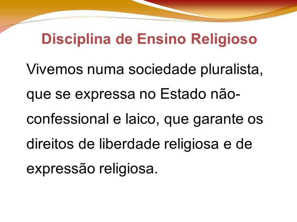 Disciplina de Ensino Religioso Vivemos numa sociedade pluralista, que se expressa no Estado não- confessional e laico, que garante os direitos de liberdade religiosa e de expressão religiosa.