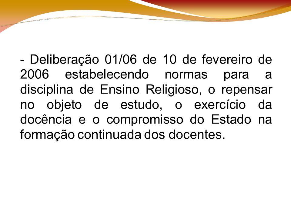 - Deliberação 01/06 de 10 de fevereiro de 2006 estabelecendo normas para a disciplina de Ensino Religioso, o repensar no objeto de estudo, o exercício da docência e o compromisso do Estado na formação continuada dos docentes.