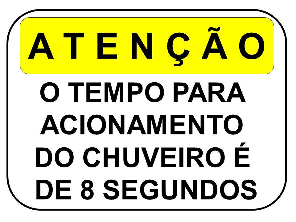 A T E N Ç Ã O O TEMPO PARA ACIONAMENTO DO CHUVEIRO É DE 8 SEGUNDOS